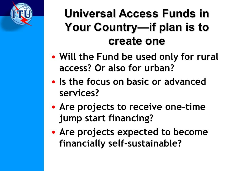 Universal Access Funds in Your Countryif plan is to create one Will the Fund be used only for rural access.