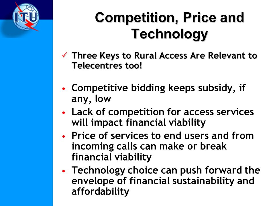 Competition, Price and Technology Three Keys to Rural Access Are Relevant to Telecentres too.