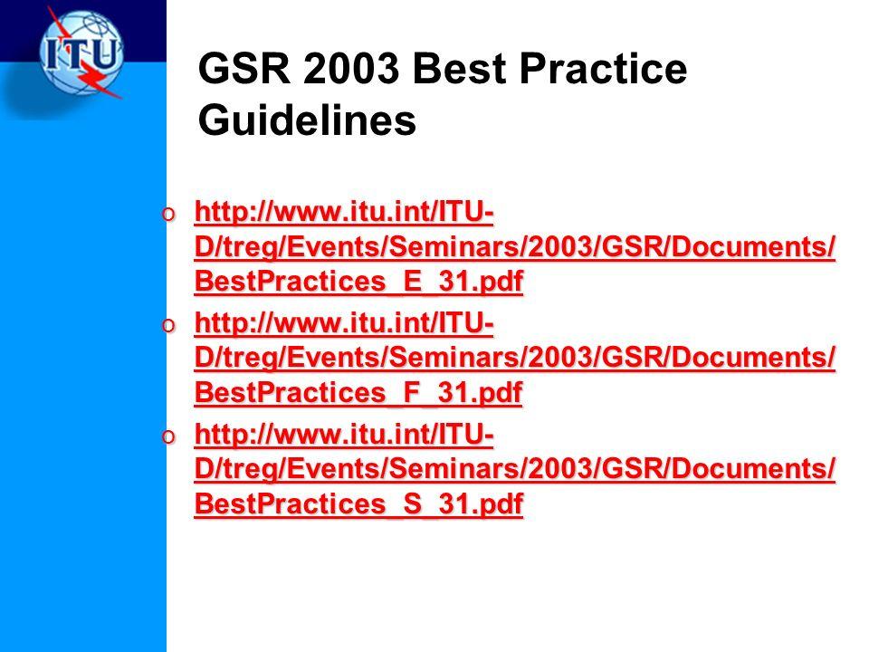 GSR 2003 Best Practice Guidelines o http://www.itu.int/ITU- D/treg/Events/Seminars/2003/GSR/Documents/ BestPractices_E_31.pdf http://www.itu.int/ITU- D/treg/Events/Seminars/2003/GSR/Documents/ BestPractices_E_31.pdf http://www.itu.int/ITU- D/treg/Events/Seminars/2003/GSR/Documents/ BestPractices_E_31.pdf o http://www.itu.int/ITU- D/treg/Events/Seminars/2003/GSR/Documents/ BestPractices_F_31.pdf http://www.itu.int/ITU- D/treg/Events/Seminars/2003/GSR/Documents/ BestPractices_F_31.pdf http://www.itu.int/ITU- D/treg/Events/Seminars/2003/GSR/Documents/ BestPractices_F_31.pdf o http://www.itu.int/ITU- D/treg/Events/Seminars/2003/GSR/Documents/ BestPractices_S_31.pdf http://www.itu.int/ITU- D/treg/Events/Seminars/2003/GSR/Documents/ BestPractices_S_31.pdf http://www.itu.int/ITU- D/treg/Events/Seminars/2003/GSR/Documents/ BestPractices_S_31.pdf