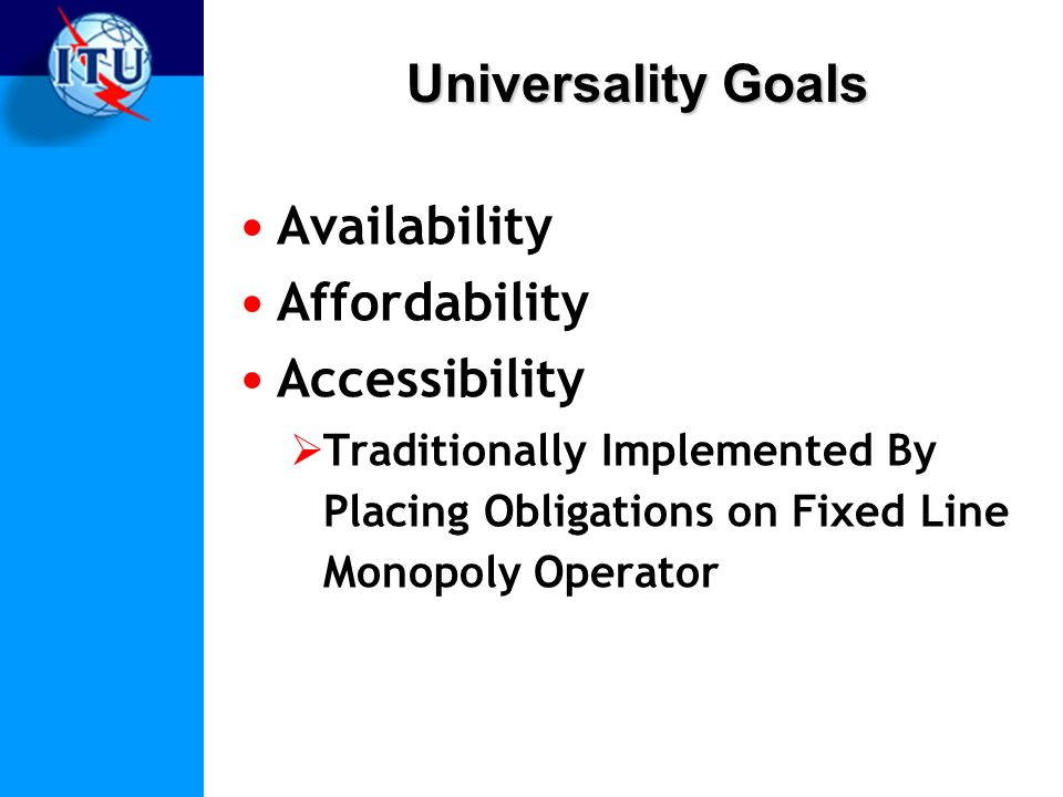 Universality Goals Availability Affordability Accessibility Traditionally Implemented By Placing Obligations on Fixed Line Monopoly Operator