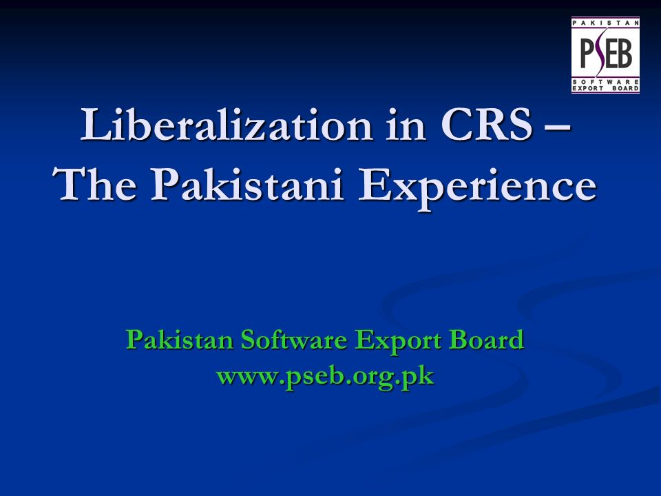 Liberalization in CRS – The Pakistani Experience Pakistan Software Export Board www.pseb.org.pk