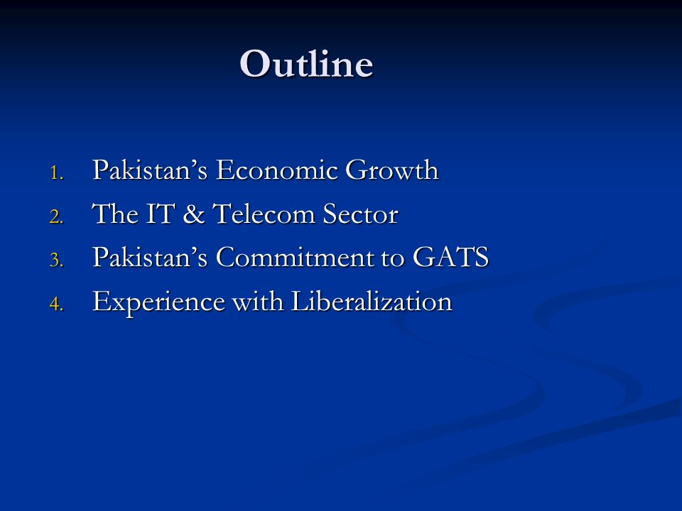 Outline 1. Pakistans Economic Growth 2. The IT & Telecom Sector 3. Pakistans Commitment to GATS 4. Experience with Liberalization