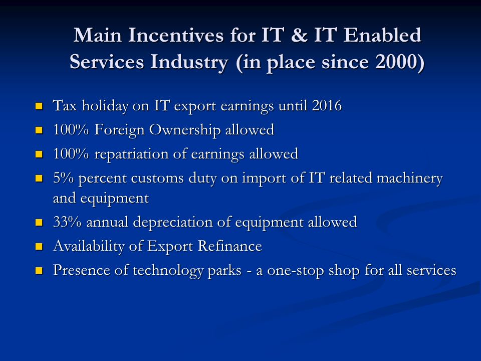 Main Incentives for IT & IT Enabled Services Industry (in place since 2000) Tax holiday on IT export earnings until 2016 Tax holiday on IT export earn