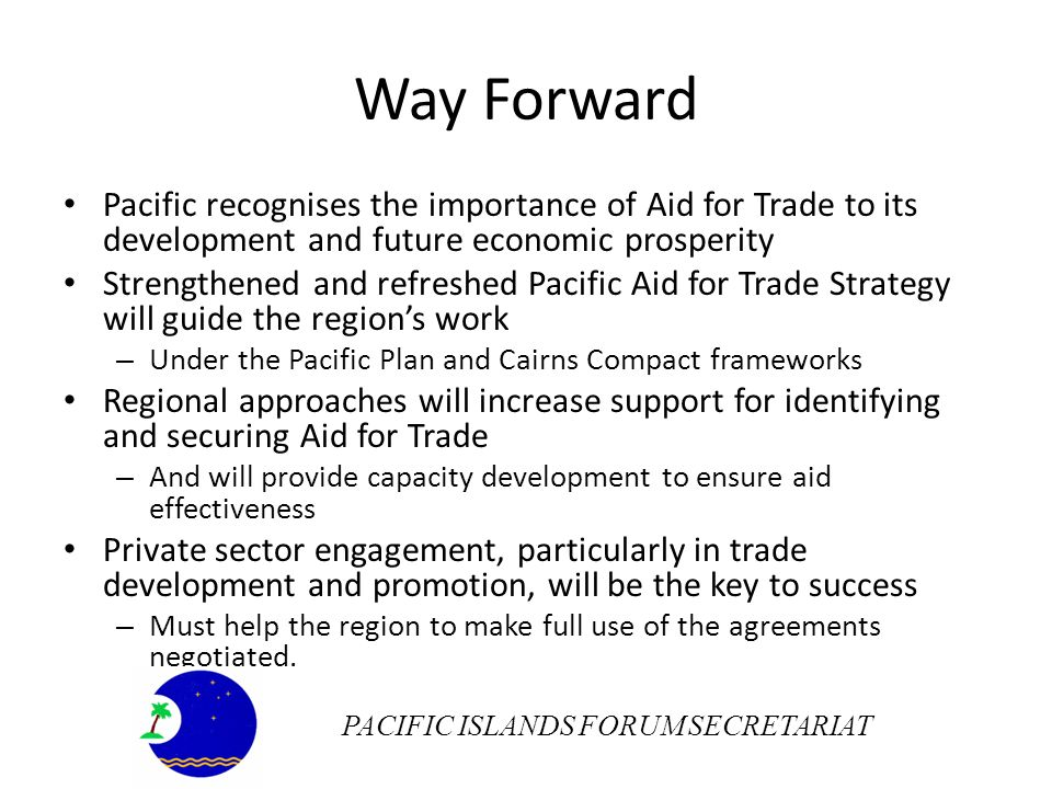 Way Forward Pacific recognises the importance of Aid for Trade to its development and future economic prosperity Strengthened and refreshed Pacific Aid for Trade Strategy will guide the regions work – Under the Pacific Plan and Cairns Compact frameworks Regional approaches will increase support for identifying and securing Aid for Trade – And will provide capacity development to ensure aid effectiveness Private sector engagement, particularly in trade development and promotion, will be the key to success – Must help the region to make full use of the agreements negotiated.
