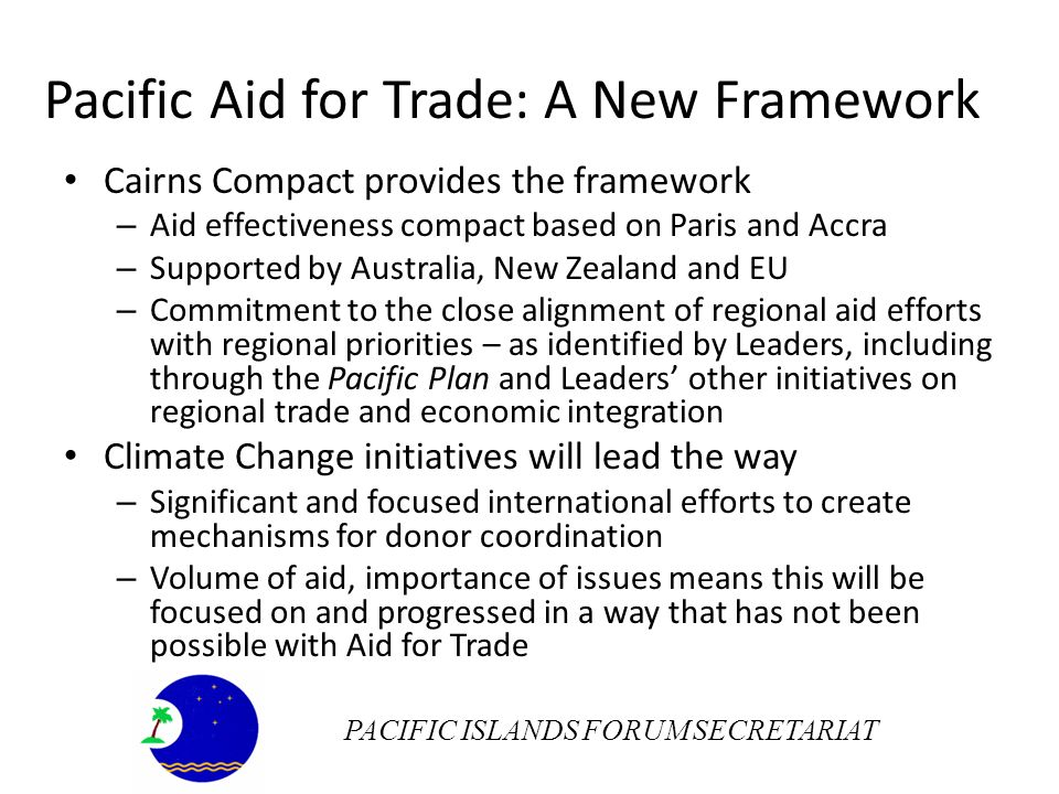 Pacific Aid for Trade: A New Framework Cairns Compact provides the framework – Aid effectiveness compact based on Paris and Accra – Supported by Australia, New Zealand and EU – Commitment to the close alignment of regional aid efforts with regional priorities – as identified by Leaders, including through the Pacific Plan and Leaders other initiatives on regional trade and economic integration Climate Change initiatives will lead the way – Significant and focused international efforts to create mechanisms for donor coordination – Volume of aid, importance of issues means this will be focused on and progressed in a way that has not been possible with Aid for Trade PACIFIC ISLANDS FORUM SECRETARIAT