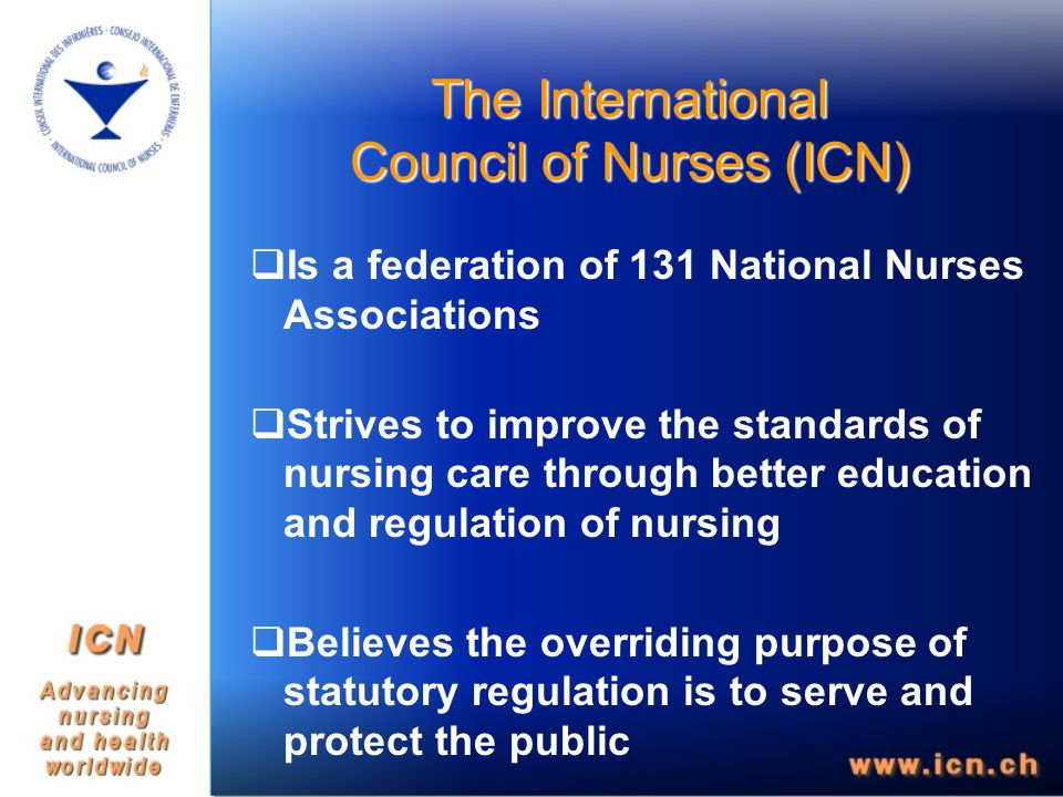 The International Council of Nurses (ICN) Is a federation of 131 National Nurses Associations Strives to improve the standards of nursing care through better education and regulation of nursing Believes the overriding purpose of statutory regulation is to serve and protect the public