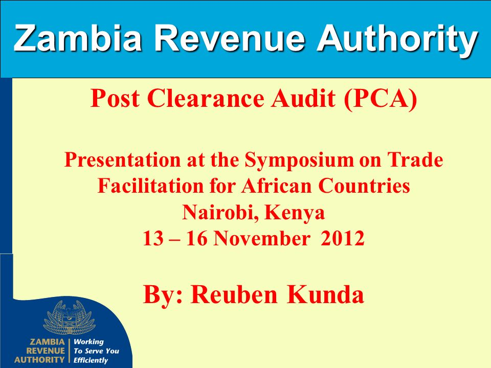 Zambia Revenue Authority Post Clearance Audit (PCA) Presentation at the Symposium on Trade Facilitation for African Countries Nairobi, Kenya 13 – 16 N
