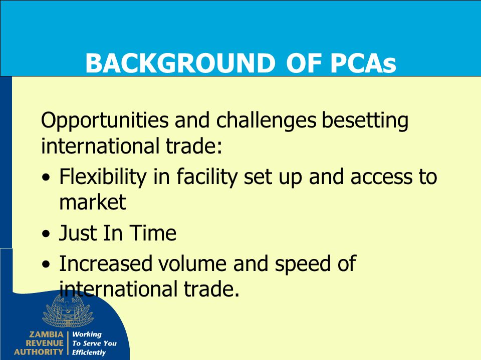 BACKGROUND OF PCAs Opportunities and challenges besetting international trade: Flexibility in facility set up and access to market Just In Time Increa