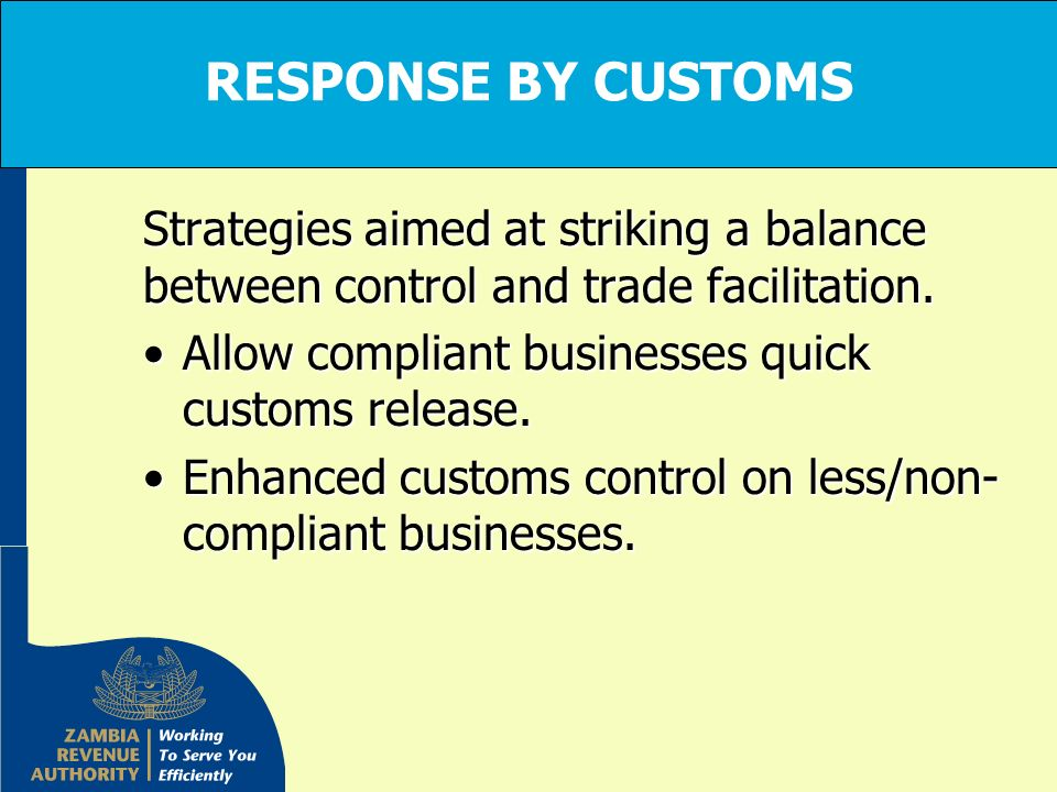 RESPONSE BY CUSTOMS Strategies aimed at striking a balance between control and trade facilitation. Allow compliant businesses quick customs release.Al