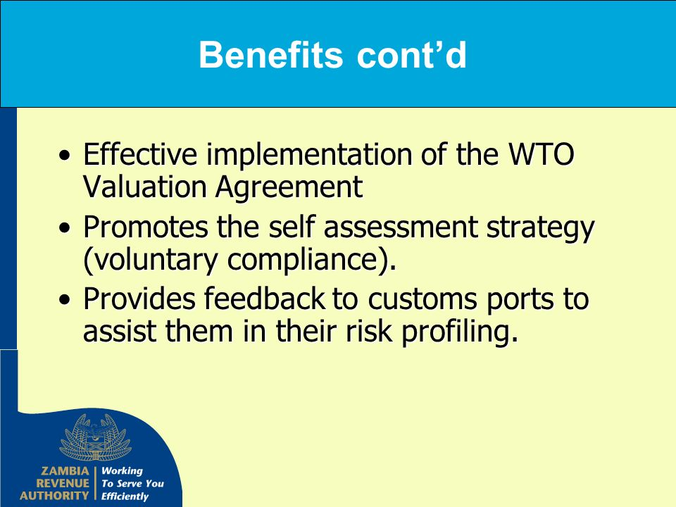 Benefits contd Effective implementation of the WTO Valuation AgreementEffective implementation of the WTO Valuation Agreement Promotes the self assess