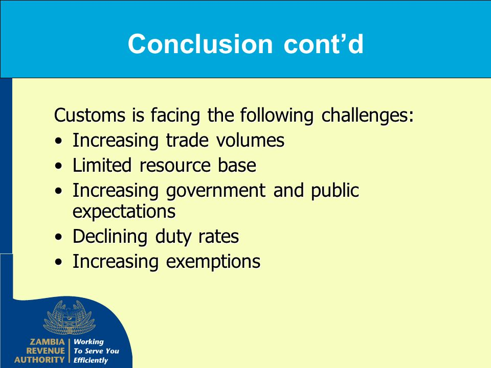Conclusion contd Customs is facing the following challenges: Increasing trade volumesIncreasing trade volumes Limited resource baseLimited resource ba