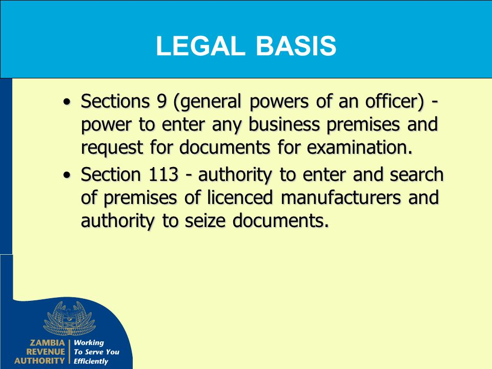 LEGAL BASIS Sections 9 (general powers of an officer) - power to enter any business premises and request for documents for examination.Sections 9 (gen