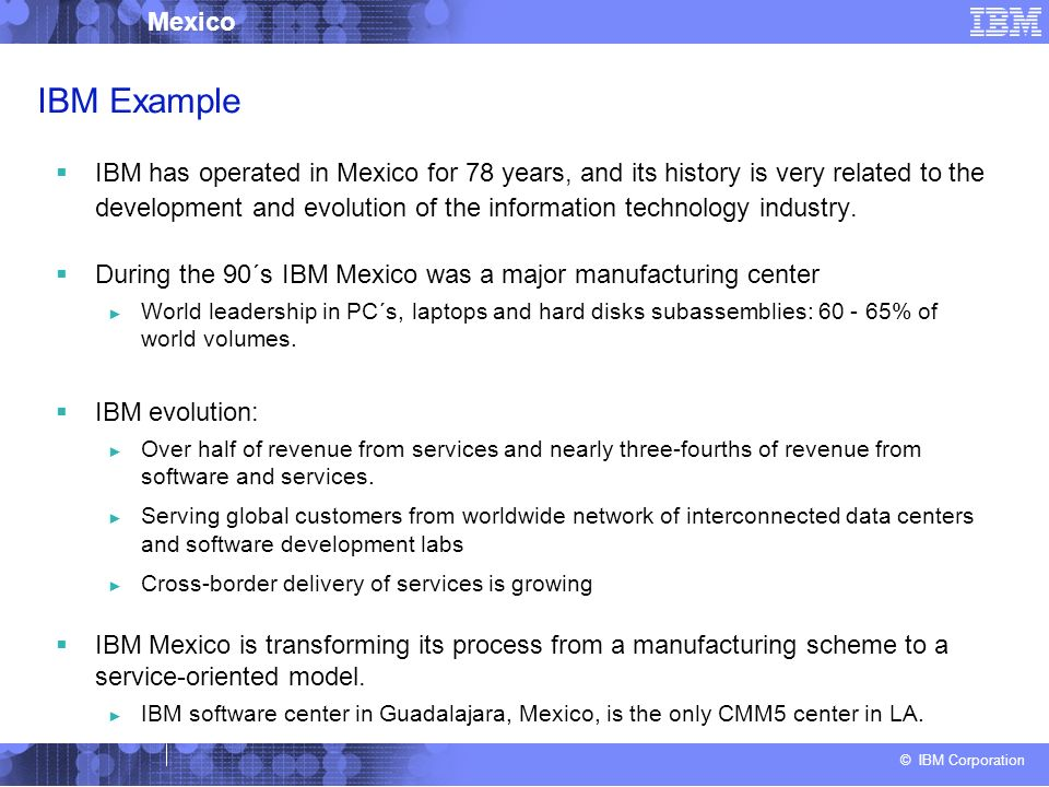 © IBM Corporation Mexico IBM Example IBM has operated in Mexico for 78 years, and its history is very related to the development and evolution of the information technology industry.