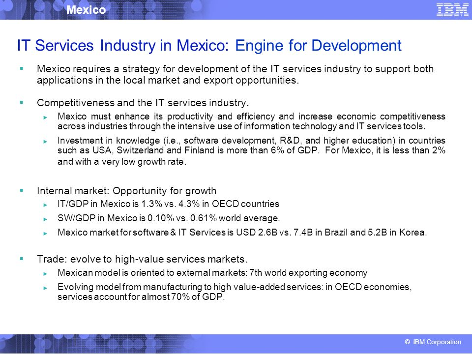 © IBM Corporation Mexico IT Services Industry in Mexico: Engine for Development Mexico requires a strategy for development of the IT services industry to support both applications in the local market and export opportunities.