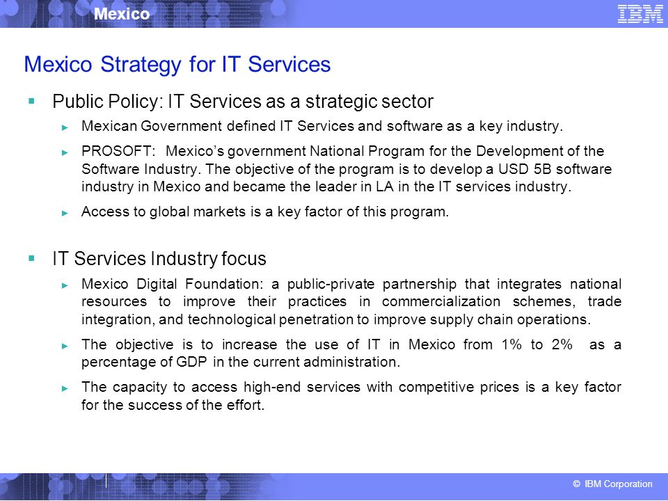 © IBM Corporation Mexico Mexico Strategy for IT Services Public Policy: IT Services as a strategic sector Mexican Government defined IT Services and software as a key industry.