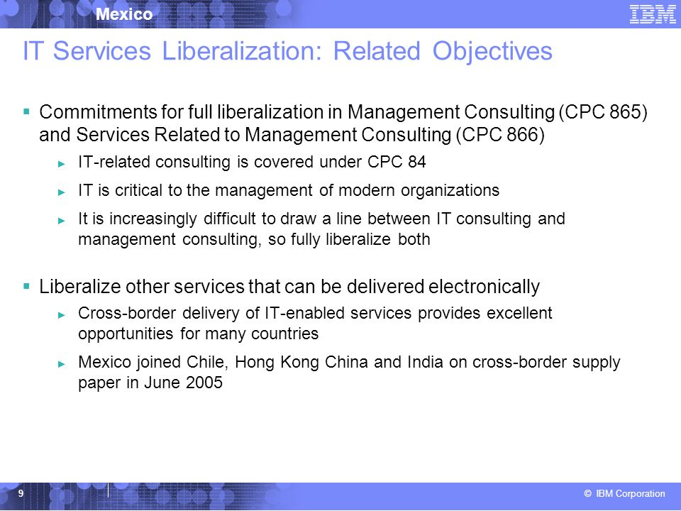 © IBM Corporation Mexico 9 IT Services Liberalization: Related Objectives Commitments for full liberalization in Management Consulting (CPC 865) and Services Related to Management Consulting (CPC 866) IT-related consulting is covered under CPC 84 IT is critical to the management of modern organizations It is increasingly difficult to draw a line between IT consulting and management consulting, so fully liberalize both Liberalize other services that can be delivered electronically Cross-border delivery of IT-enabled services provides excellent opportunities for many countries Mexico joined Chile, Hong Kong China and India on cross-border supply paper in June 2005