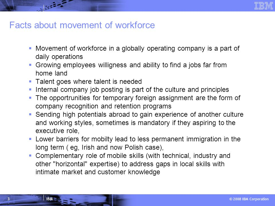 IBM © 2008 IBM Corporation 3 Facts about movement of workforce Movement of workforce in a globally operating company is a part of daily operations Growing employees willigness and ability to find a jobs far from home land Talent goes where talent is needed Internal company job posting is part of the culture and principles The opportrunities for temporary foreign assignment are the form of company recognition and retention programs Sending high potentials abroad to gain experience of another culture and working styles, sometimes is mandatory if they aspiring to the executive role, Lower barriers for mobilty lead to less permanent immigration in the long term ( eg, Irish and now Polish case), Complementary role of mobile skills (with technical, industry and other horizontal expertise) to address gaps in local skills with intimate market and customer knowledge