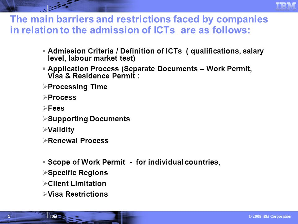 IBM © 2008 IBM Corporation 5 The main barriers and restrictions faced by companies in relation to the admission of ICTs are as follows: Admission Criteria / Definition of ICTs ( qualifications, salary level, labour market test) Application Process (Separate Documents – Work Permit, Visa & Residence Permit : Processing Time Process Fees Supporting Documents Validity Renewal Process Scope of Work Permit - for individual countries, Specific Regions Client Limitation Visa Restrictions