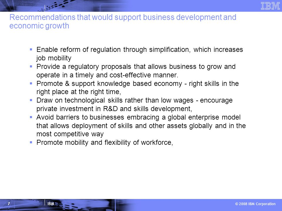 IBM © 2008 IBM Corporation 7 Recommendations that would support business development and economic growth Enable reform of regulation through simplification, which increases job mobility Provide a regulatory proposals that allows business to grow and operate in a timely and cost-effective manner.