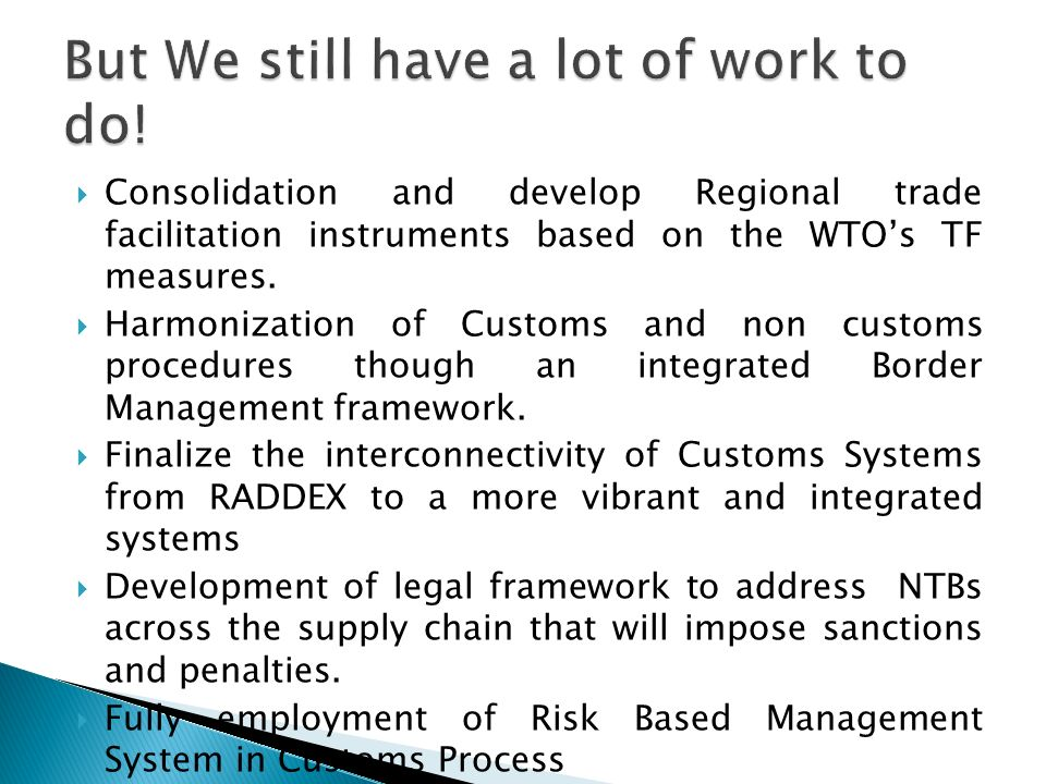 Consolidation and develop Regional trade facilitation instruments based on the WTOs TF measures. Harmonization of Customs and non customs procedures t