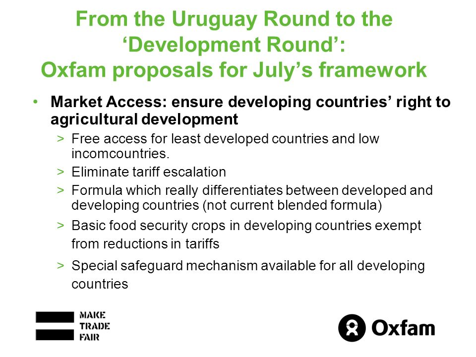 From the Uruguay Round to the Development Round: Oxfam proposals for Julys framework Market Access: ensure developing countries right to agricultural