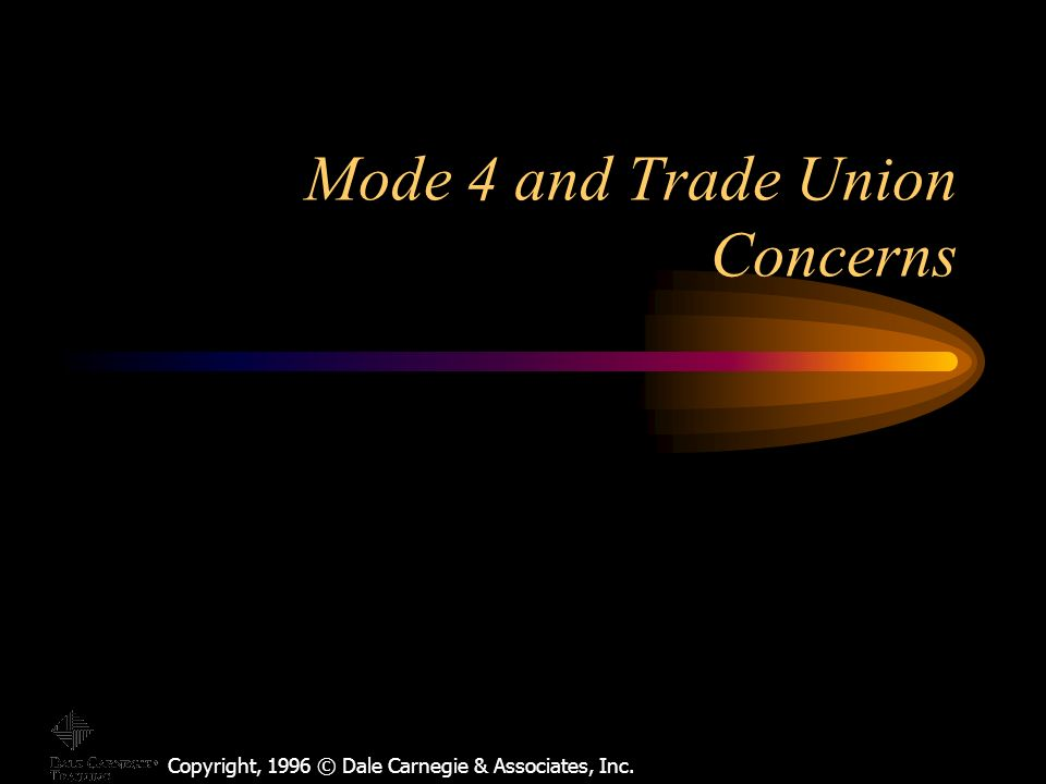 Copyright, 1996 © Dale Carnegie & Associates, Inc. Mode 4 and Trade Union Concerns