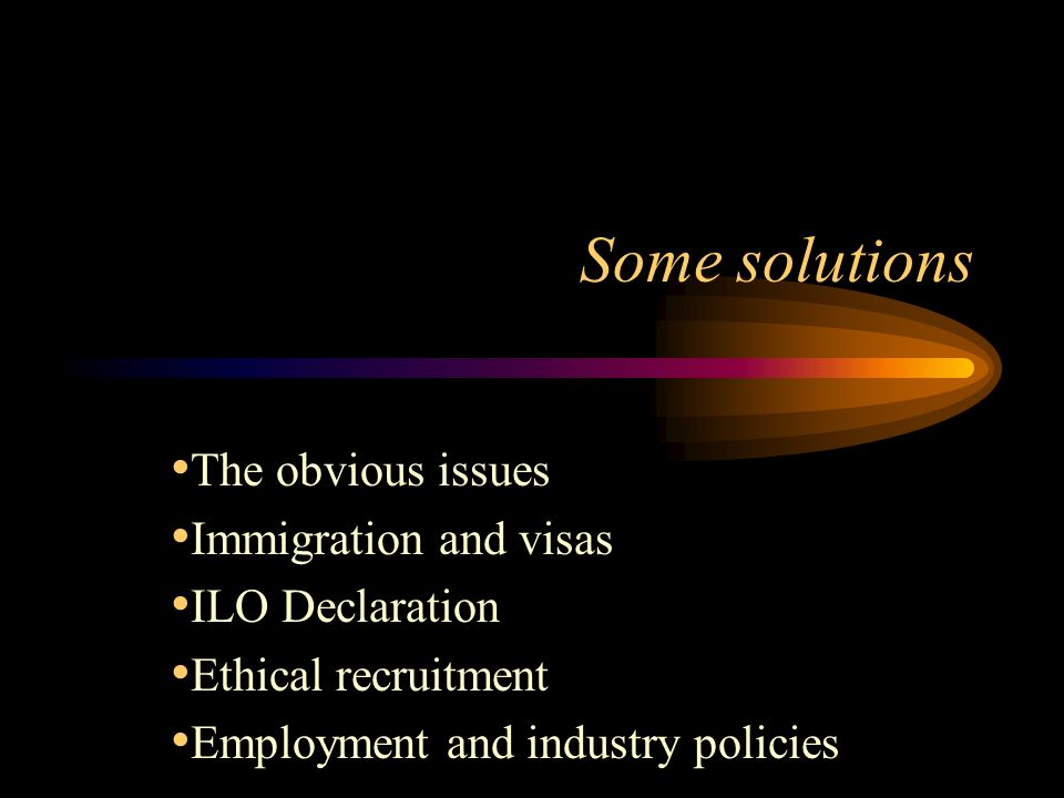 Some solutions The obvious issues Immigration and visas ILO Declaration Ethical recruitment Employment and industry policies