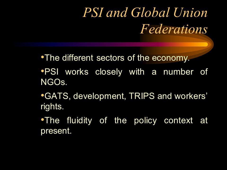 PSI and Global Union Federations The different sectors of the economy.