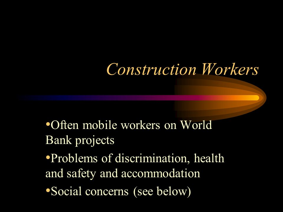 Construction Workers Often mobile workers on World Bank projects Problems of discrimination, health and safety and accommodation Social concerns (see below)