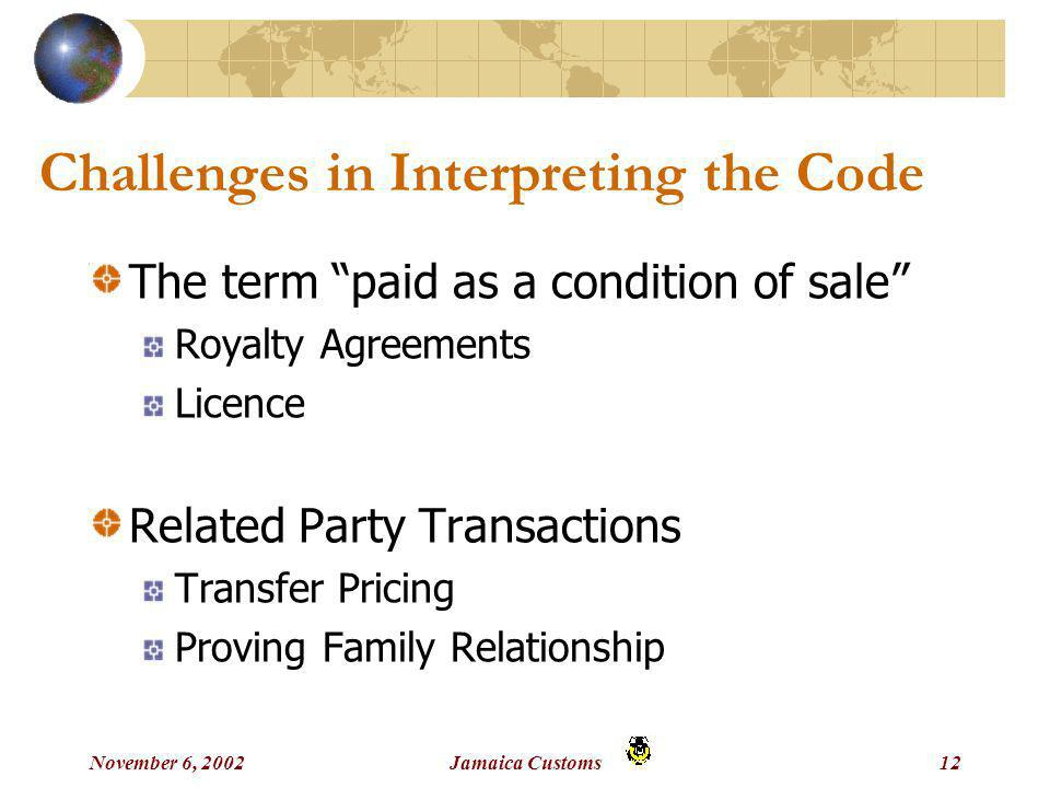 November 6, 2002Jamaica Customs12 Challenges in Interpreting the Code The term paid as a condition of sale Royalty Agreements Licence Related Party Transactions Transfer Pricing Proving Family Relationship