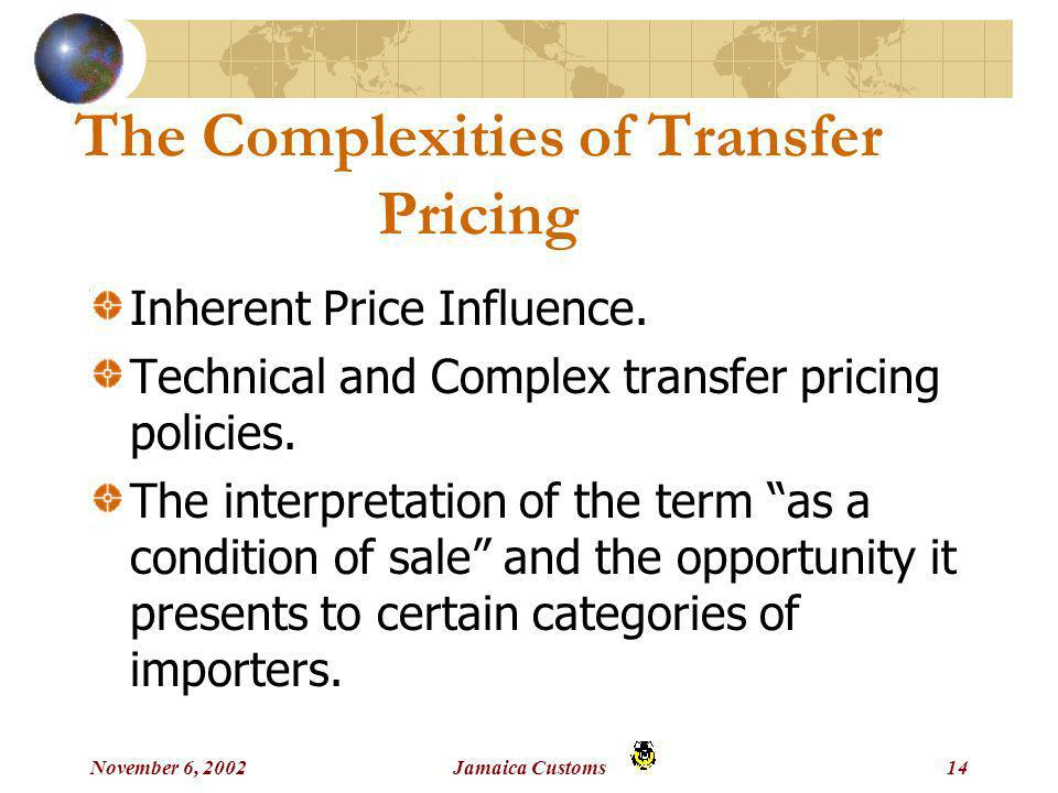 November 6, 2002Jamaica Customs14 The Complexities of Transfer Pricing Inherent Price Influence.