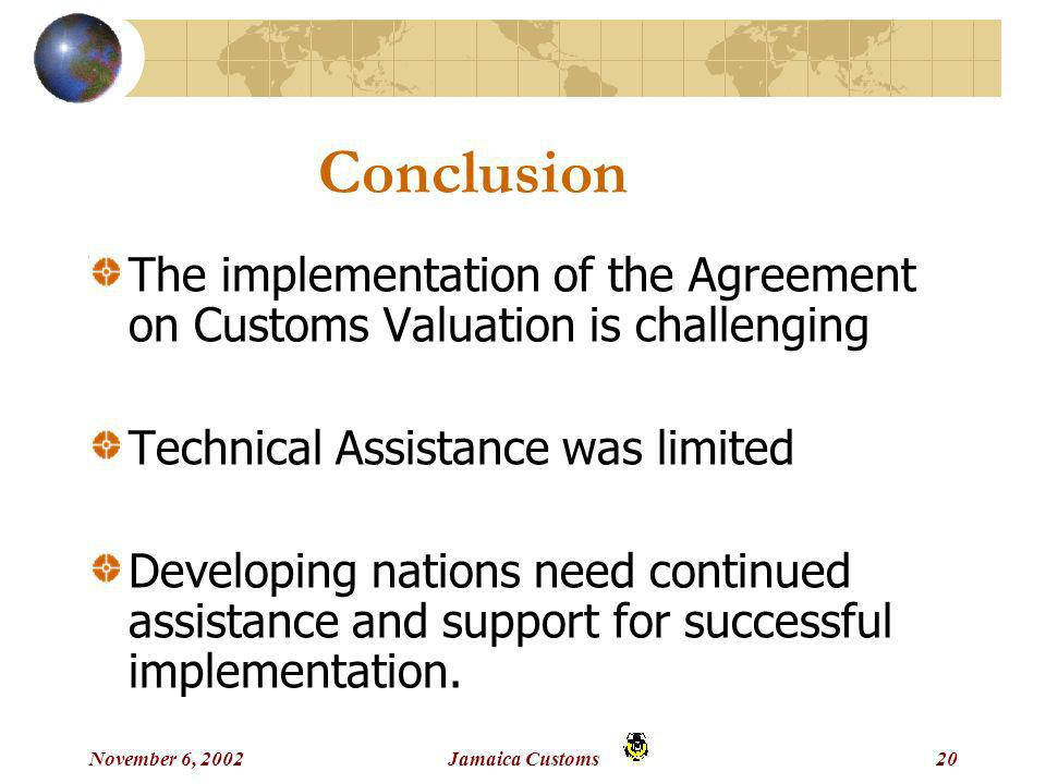 November 6, 2002Jamaica Customs20 Conclusion The implementation of the Agreement on Customs Valuation is challenging Technical Assistance was limited Developing nations need continued assistance and support for successful implementation.
