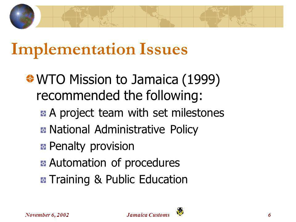 November 6, 2002Jamaica Customs6 Implementation Issues WTO Mission to Jamaica (1999) recommended the following: A project team with set milestones National Administrative Policy Penalty provision Automation of procedures Training & Public Education