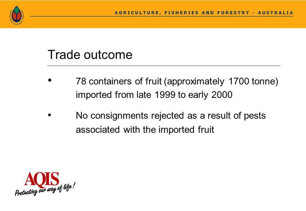 Trade outcome 78 containers of fruit (approximately 1700 tonne) imported from late 1999 to early 2000 No consignments rejected as a result of pests as