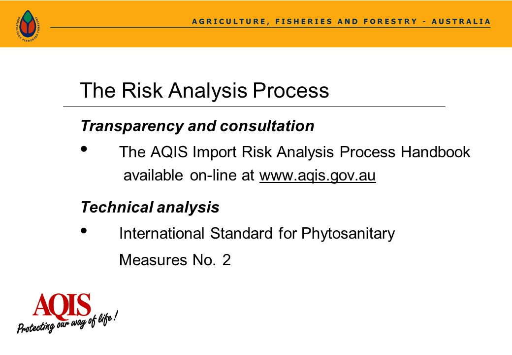 The Risk Analysis Process Transparency and consultation The AQIS Import Risk Analysis Process Handbook available on-line at www.aqis.gov.au Technical