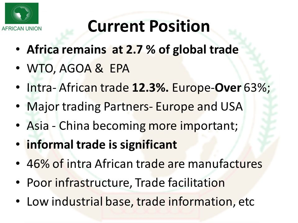 Current Position Africa remains at 2.7 % of global trade WTO, AGOA & EPA Intra- African trade 12.3%.