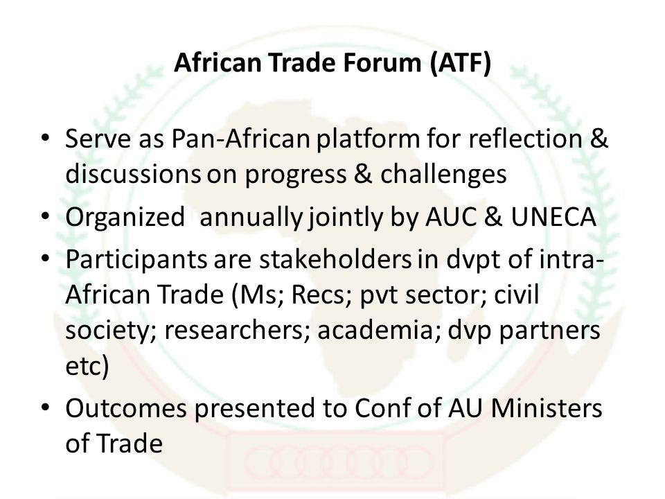 African Trade Forum (ATF) Serve as Pan-African platform for reflection & discussions on progress & challenges Organized annually jointly by AUC & UNECA Participants are stakeholders in dvpt of intra- African Trade (Ms; Recs; pvt sector; civil society; researchers; academia; dvp partners etc) Outcomes presented to Conf of AU Ministers of Trade