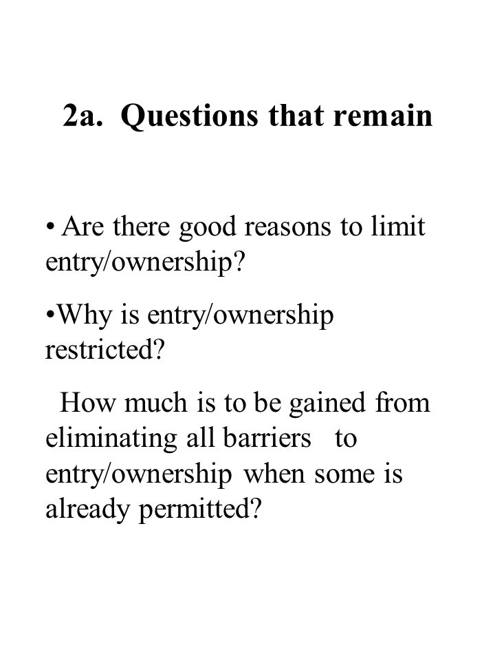 2a. Questions that remain Are there good reasons to limit entry/ownership.
