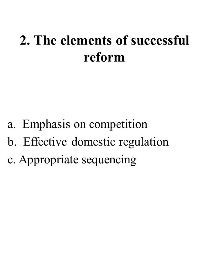 2. The elements of successful reform a. Emphasis on competition b.