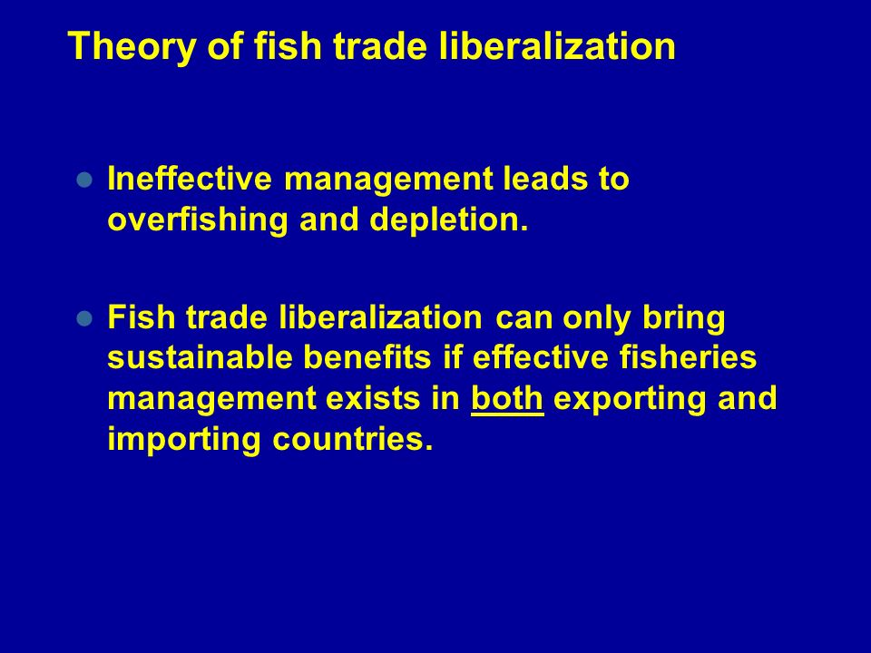 Theory of fish trade liberalization Ineffective management leads to overfishing and depletion. Fish trade liberalization can only bring sustainable be