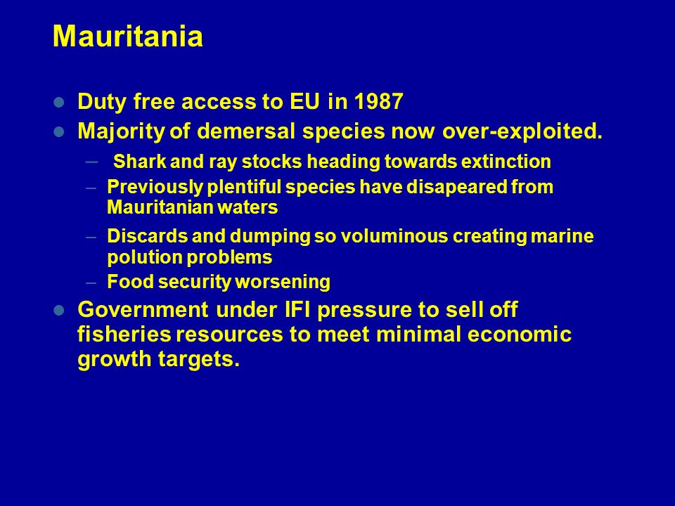 Mauritania Duty free access to EU in 1987 Majority of demersal species now over-exploited. – Shark and ray stocks heading towards extinction –Previous