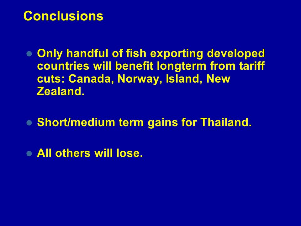 Conclusions Only handful of fish exporting developed countries will benefit longterm from tariff cuts: Canada, Norway, Island, New Zealand. Short/medi