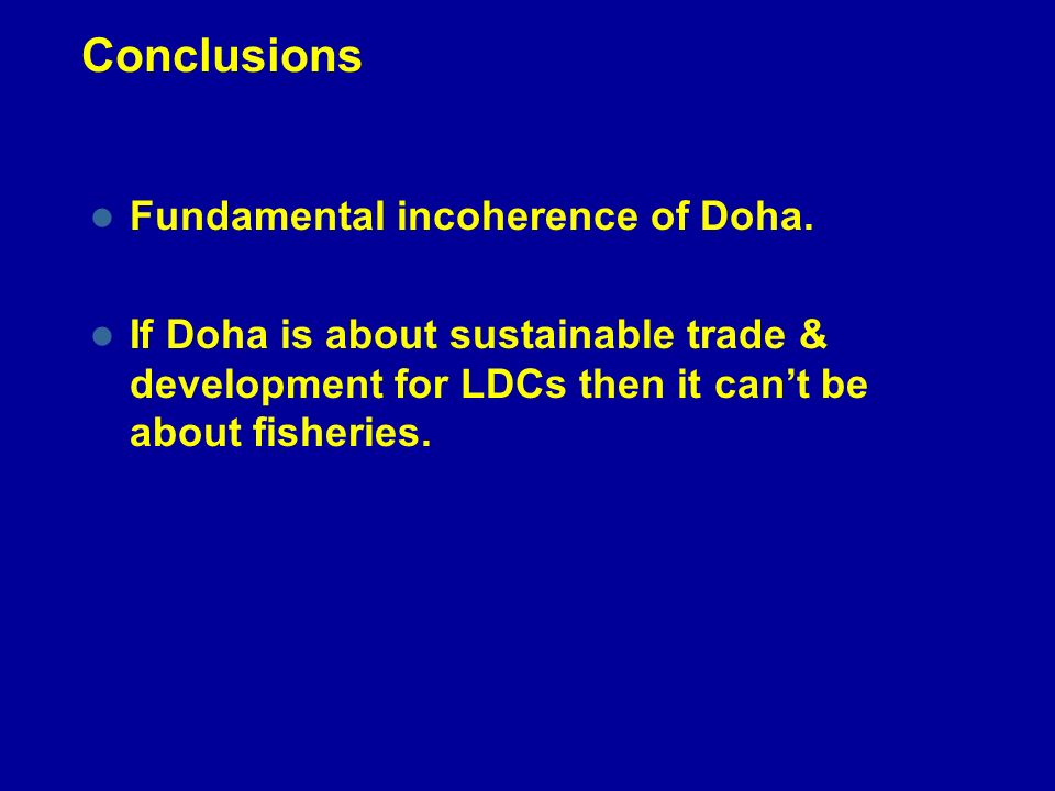 Conclusions Fundamental incoherence of Doha. If Doha is about sustainable trade & development for LDCs then it cant be about fisheries.