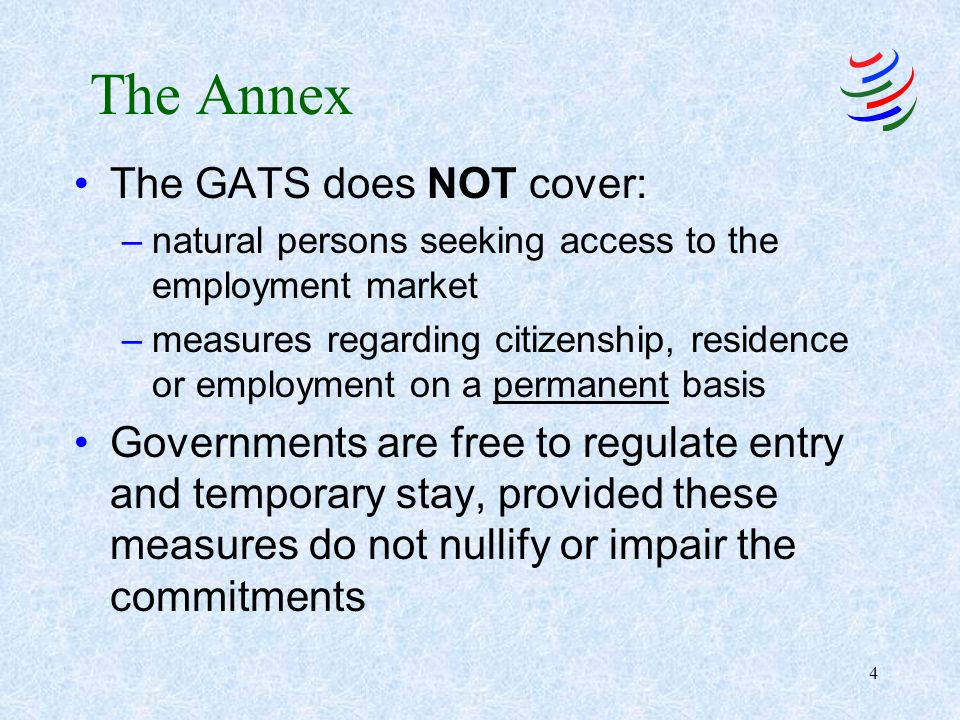 4 The Annex The GATS does NOT cover: –natural persons seeking access to the employment market –measures regarding citizenship, residence or employment