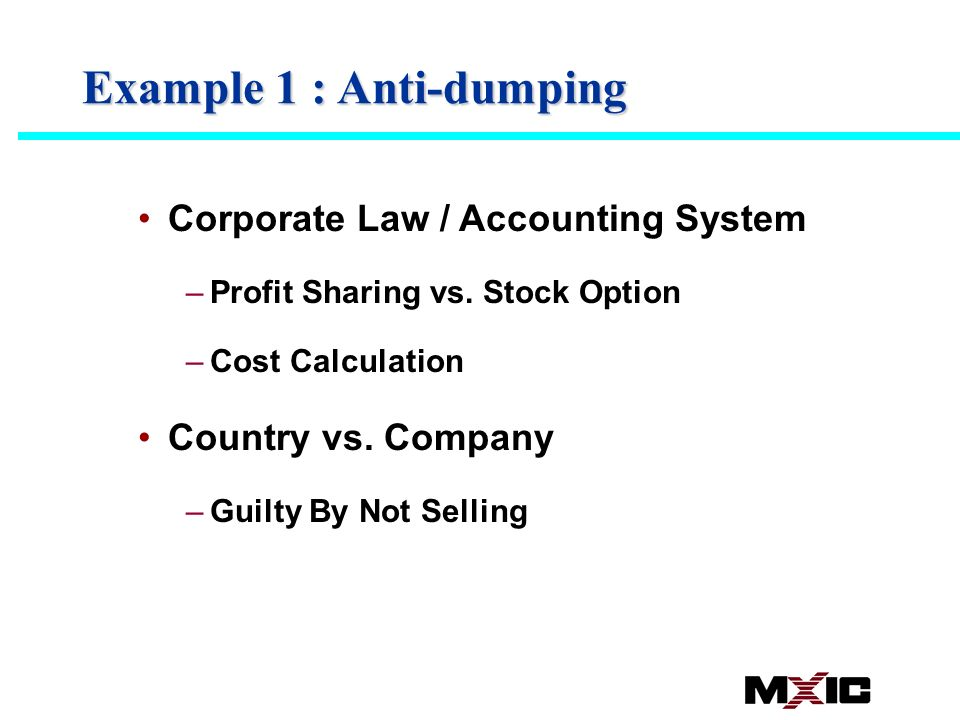 Example 1 : Anti-dumping Corporate Law / Accounting System –Profit Sharing vs. Stock Option –Cost Calculation Country vs. Company –Guilty By Not Selli