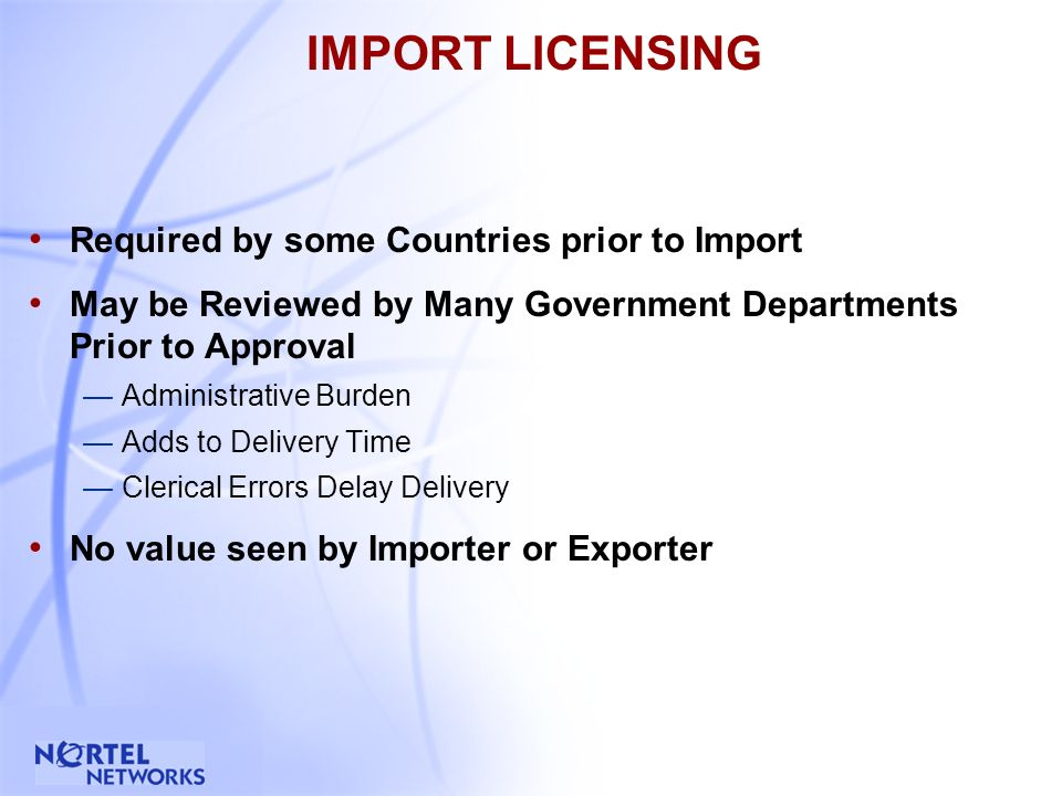3 IMPORT LICENSING Required by some Countries prior to Import May be Reviewed by Many Government Departments Prior to Approval Administrative Burden Adds to Delivery Time Clerical Errors Delay Delivery No value seen by Importer or Exporter