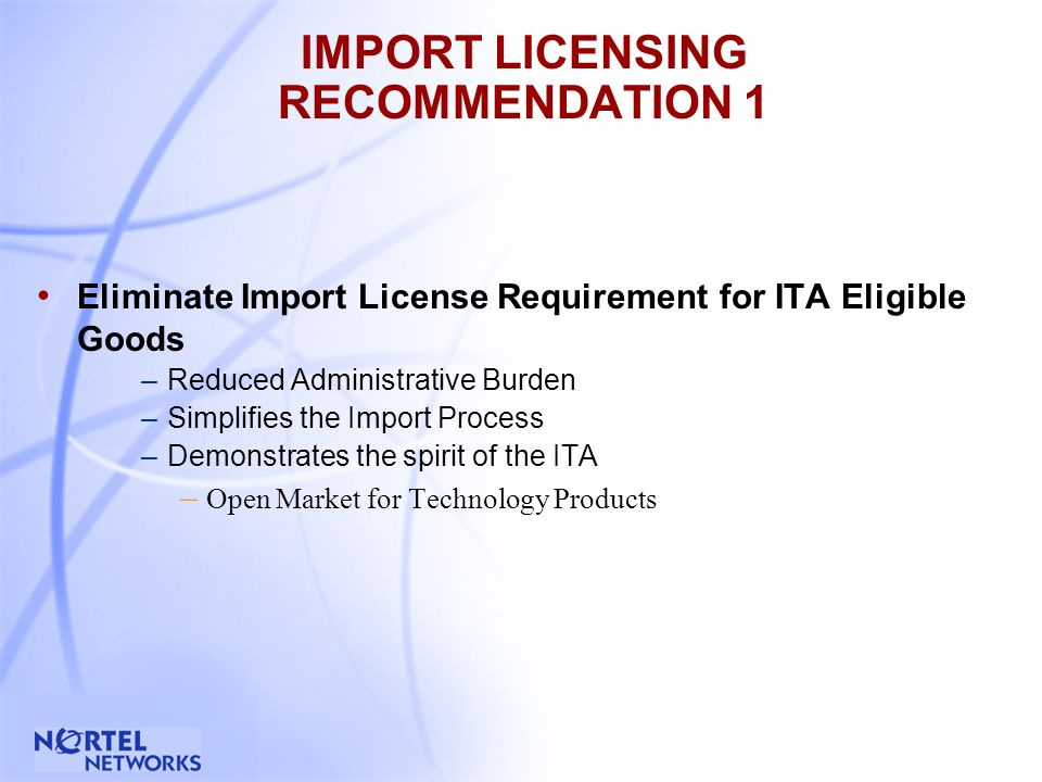 7 IMPORT LICENSING RECOMMENDATION 1 Eliminate Import License Requirement for ITA Eligible Goods –Reduced Administrative Burden –Simplifies the Import Process –Demonstrates the spirit of the ITA – Open Market for Technology Products