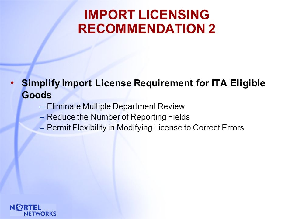 8 IMPORT LICENSING RECOMMENDATION 2 Simplify Import License Requirement for ITA Eligible Goods –Eliminate Multiple Department Review –Reduce the Number of Reporting Fields –Permit Flexibility in Modifying License to Correct Errors