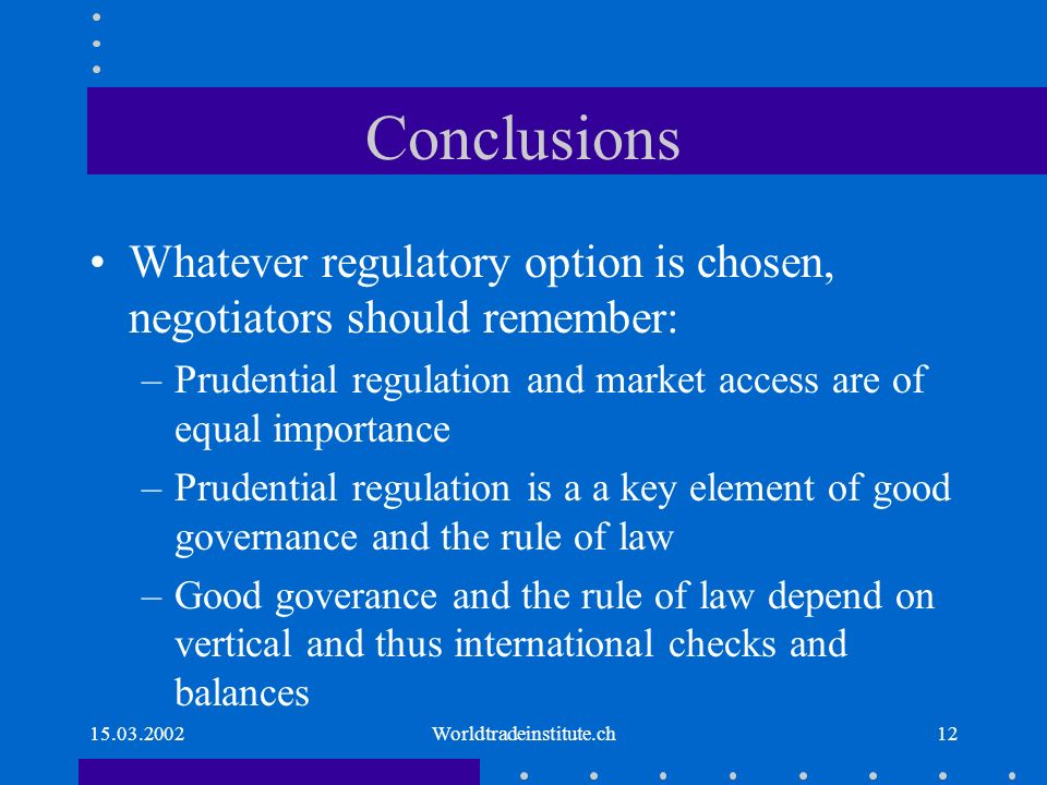 15.03.2002Worldtradeinstitute.ch12 Conclusions Whatever regulatory option is chosen, negotiators should remember: –Prudential regulation and market access are of equal importance –Prudential regulation is a a key element of good governance and the rule of law –Good goverance and the rule of law depend on vertical and thus international checks and balances