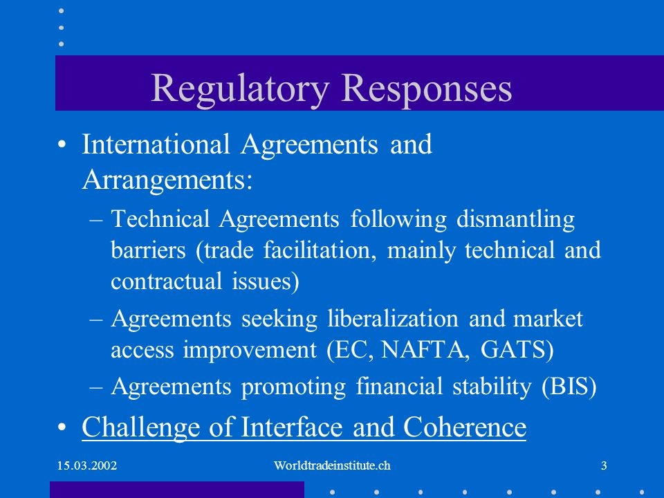 15.03.2002Worldtradeinstitute.ch3 Regulatory Responses International Agreements and Arrangements: –Technical Agreements following dismantling barriers (trade facilitation, mainly technical and contractual issues) –Agreements seeking liberalization and market access improvement (EC, NAFTA, GATS) –Agreements promoting financial stability (BIS) Challenge of Interface and Coherence